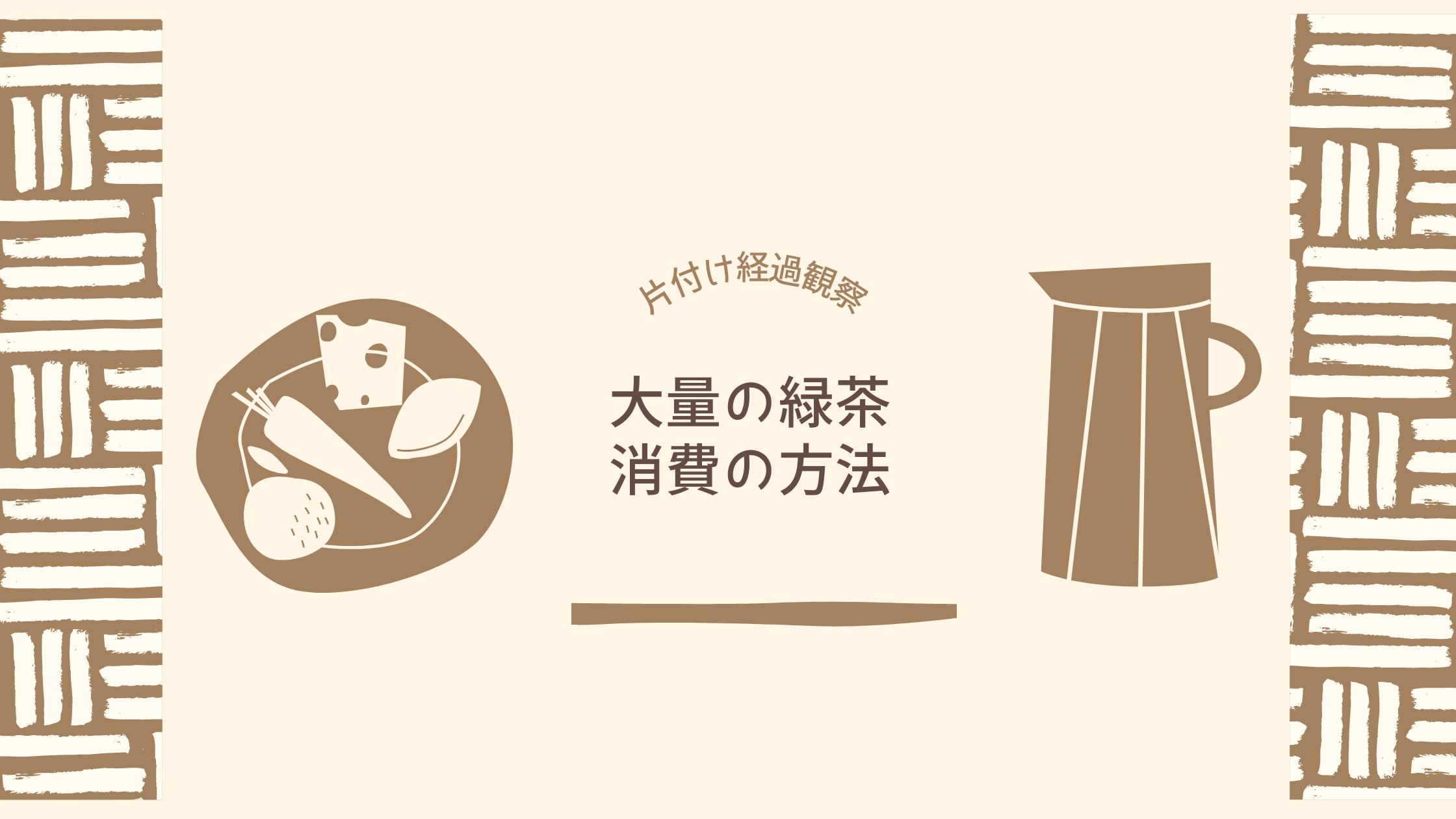 【片付け経過観察】大量の緑茶消費の方法