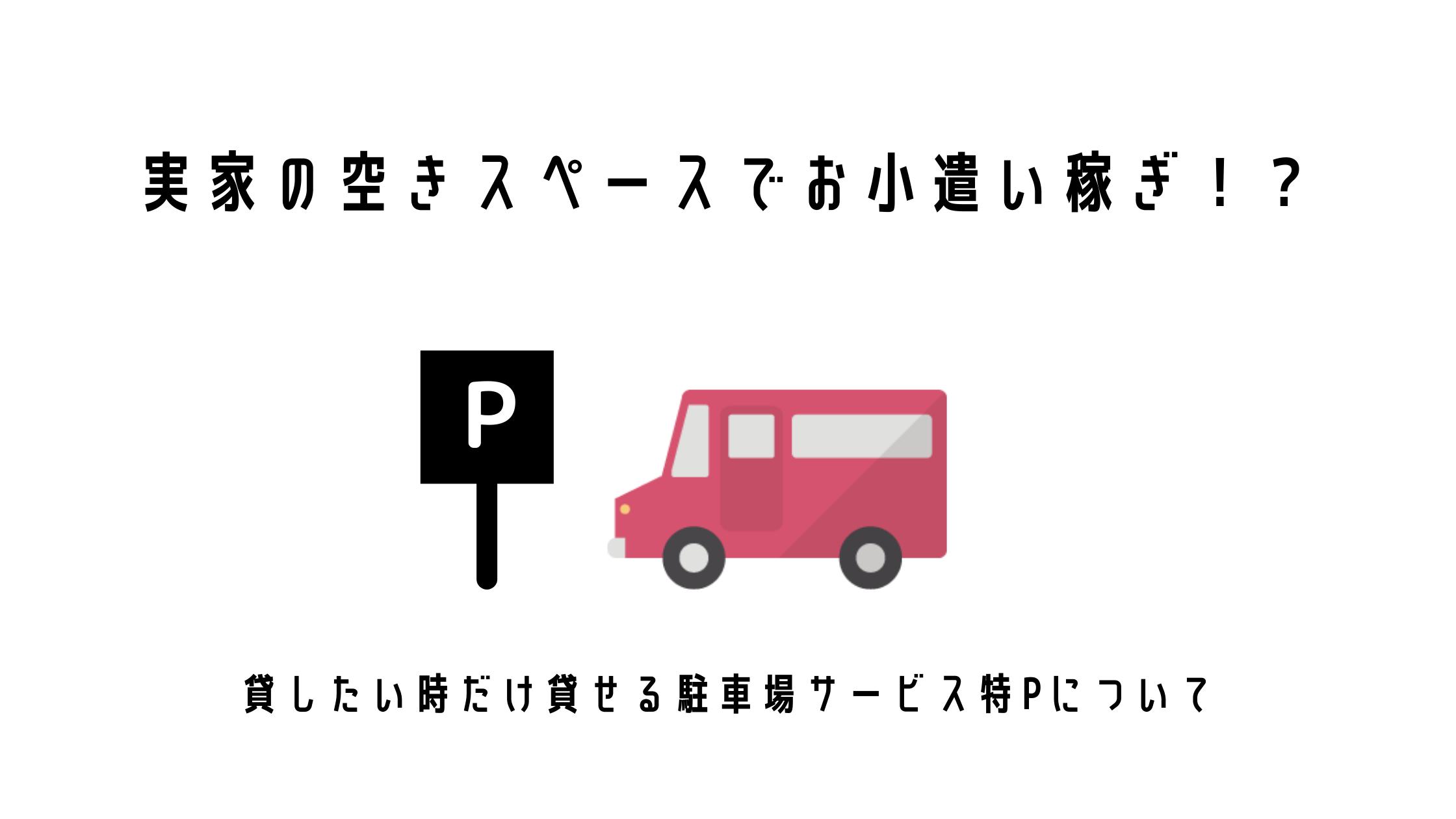 実家の空きスペースでお小遣い稼ぎ!?貸したい時だけ貸せる駐車場サービス特Pについて